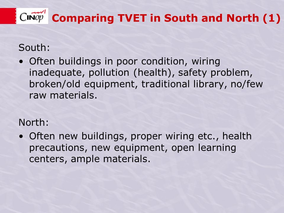 Comparing TVET in South and North (1) South: Often buildings in poor condition, wiring inadequate, pollution (health), safety problem, broken/old equipment, traditional library, no/few raw materials.