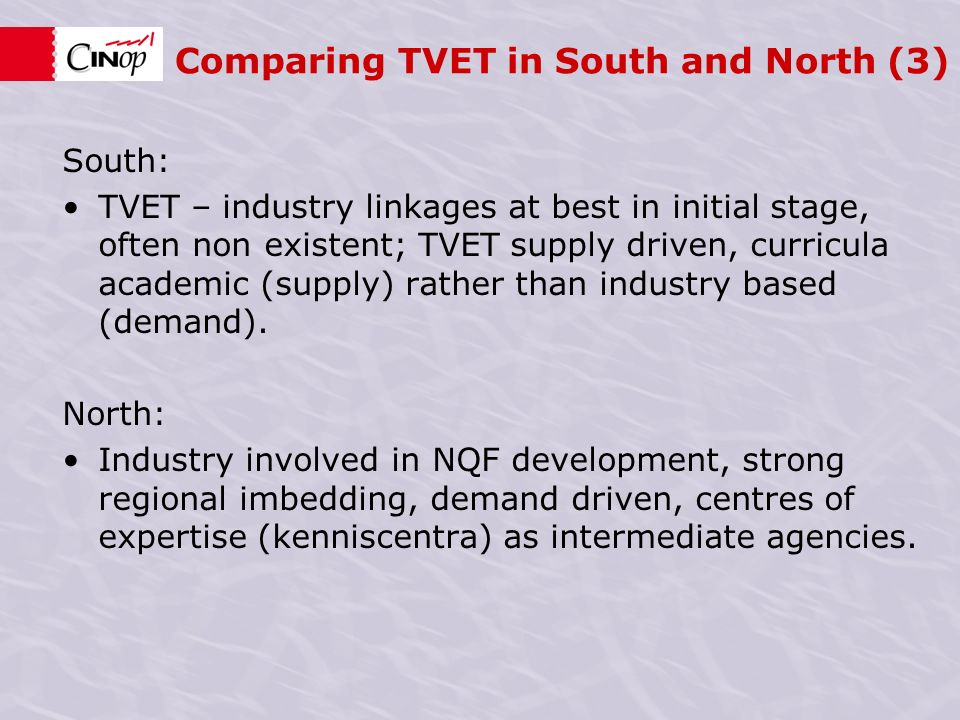 Comparing TVET in South and North (3) South: TVET – industry linkages at best in initial stage, often non existent; TVET supply driven, curricula academic (supply) rather than industry based (demand).