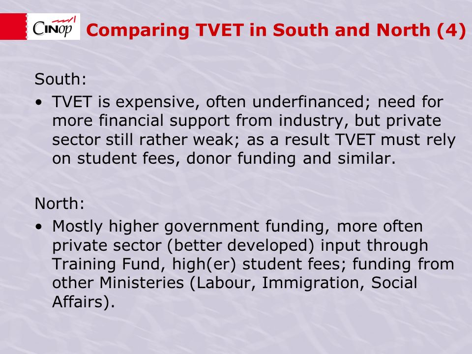 Comparing TVET in South and North (4) South: TVET is expensive, often underfinanced; need for more financial support from industry, but private sector still rather weak; as a result TVET must rely on student fees, donor funding and similar.