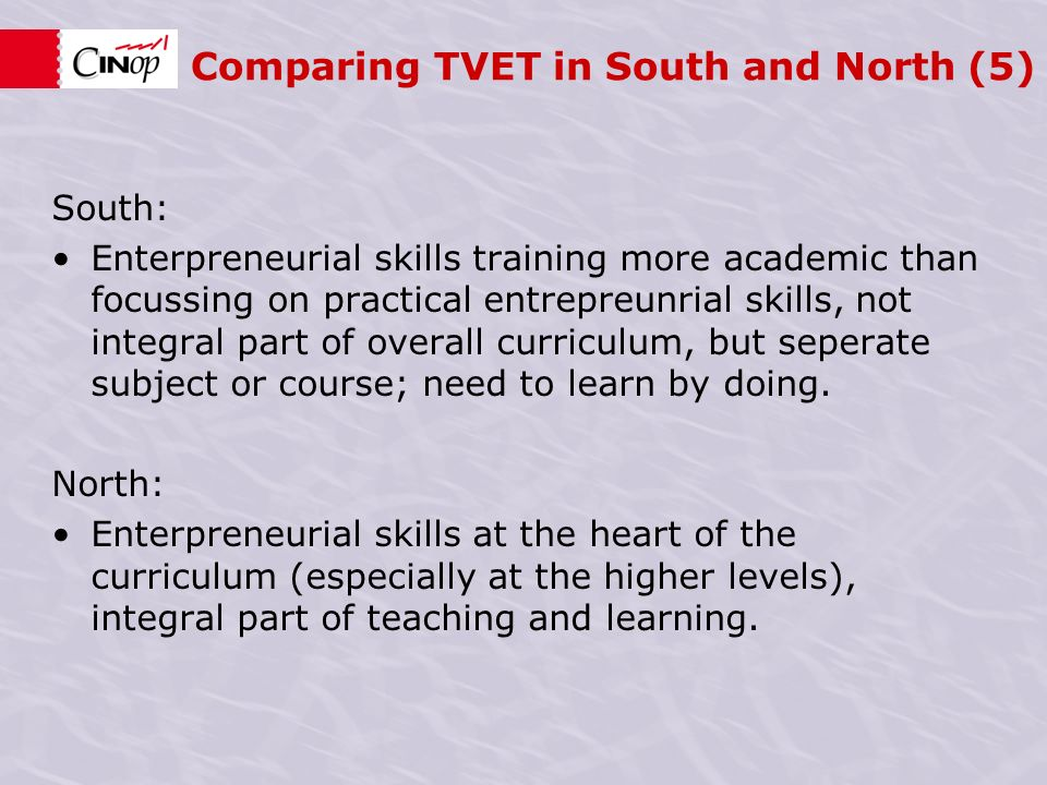 Comparing TVET in South and North (5) South: Enterpreneurial skills training more academic than focussing on practical entrepreunrial skills, not integral part of overall curriculum, but seperate subject or course; need to learn by doing.