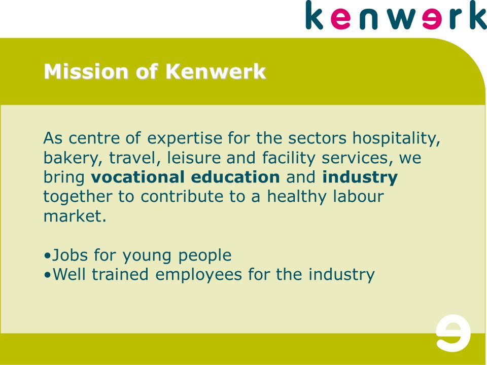 Mission of Kenwerk As centre of expertise for the sectors hospitality, bakery, travel, leisure and facility services, we bring vocational education and industry together to contribute to a healthy labour market.