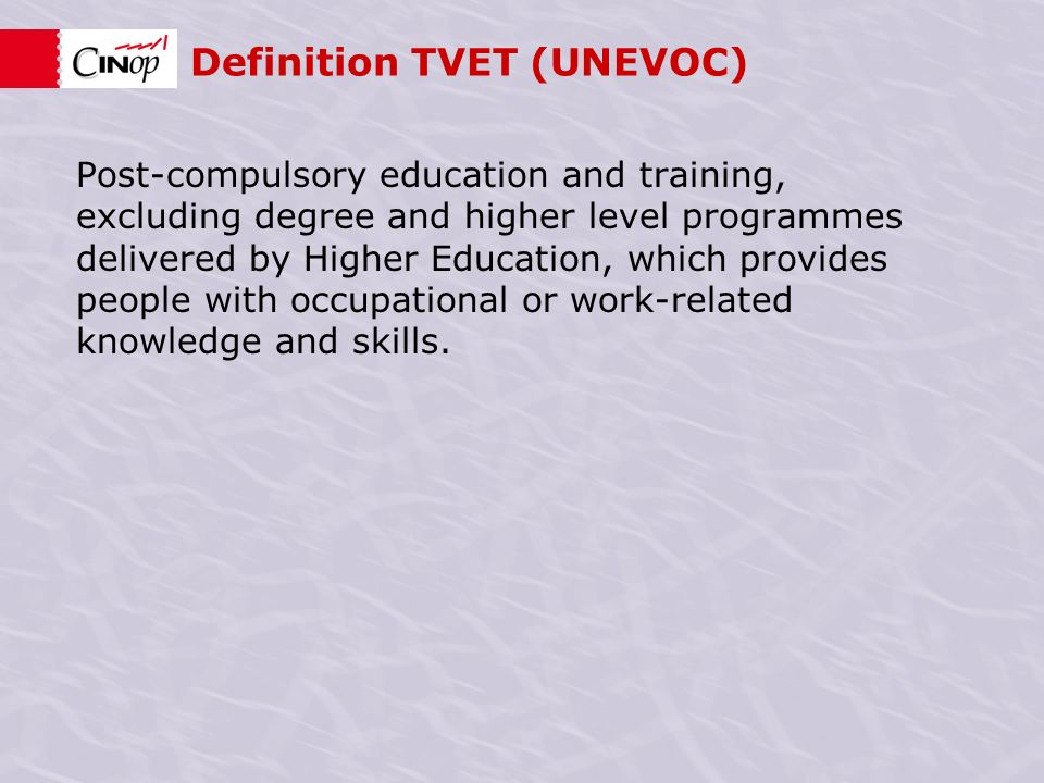 Definition TVET (UNEVOC) Post-compulsory education and training, excluding degree and higher level programmes delivered by Higher Education, which provides people with occupational or work-related knowledge and skills.
