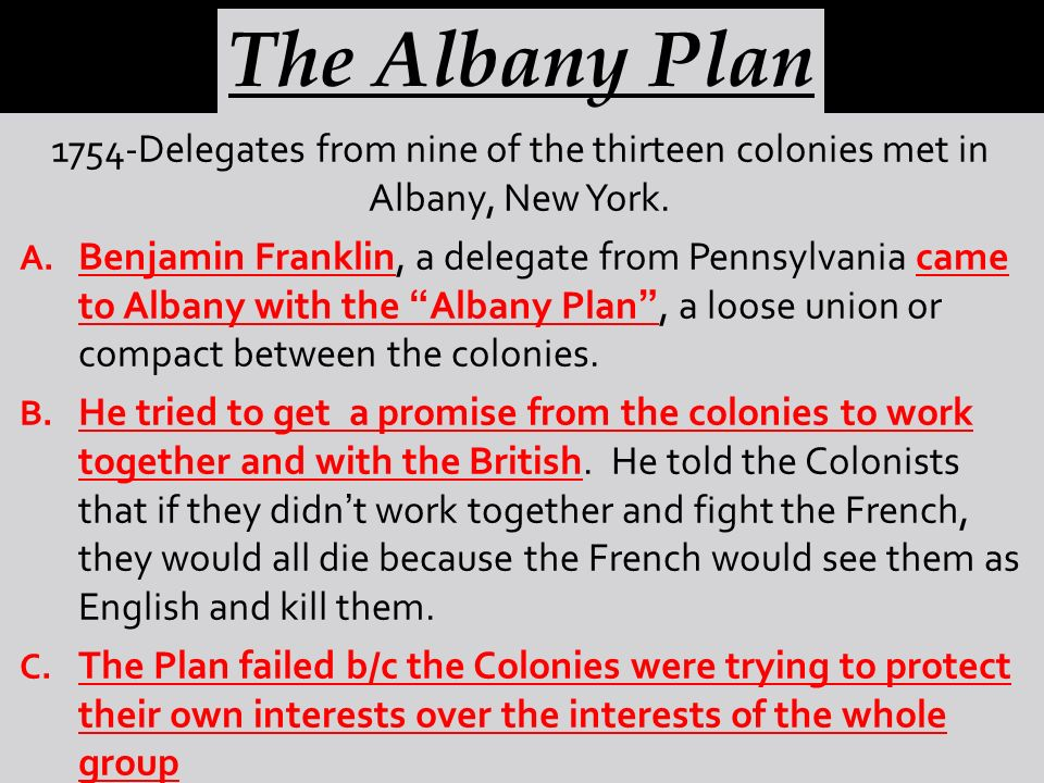 1754-Delegates from nine of the thirteen colonies met in Albany, New York. A. Benjamin Franklin, a delegate from Pennsylvania came to Albany with the