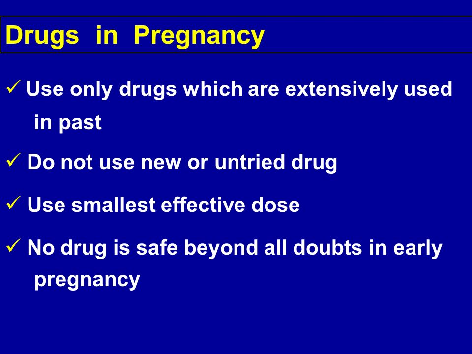 Drugs in Pregnancy Use only drugs which are extensively used in past Do not use new or untried drug Use smallest effective dose No drug is safe beyond