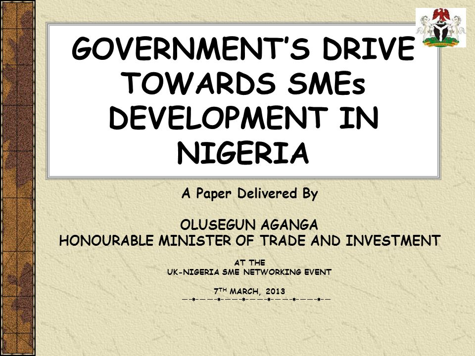 GOVERNMENTS DRIVE TOWARDS SMEs DEVELOPMENT IN NIGERIA A Paper Delivered By OLUSEGUN AGANGA HONOURABLE MINISTER OF TRADE AND INVESTMENT AT THE UK-NIGER