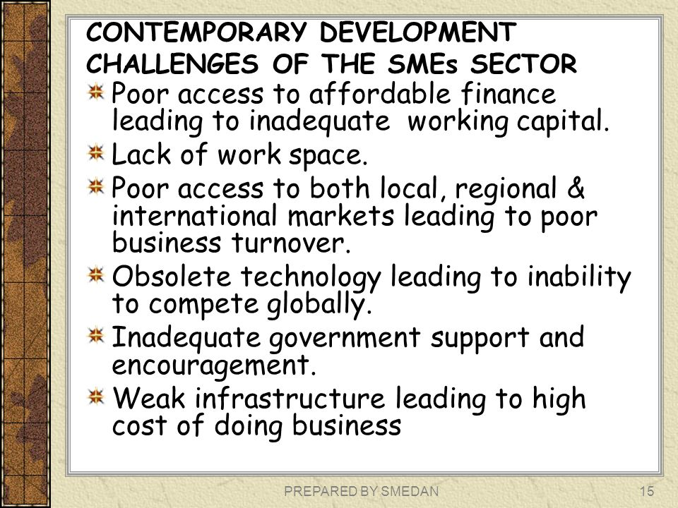 PREPARED BY SMEDAN CONTEMPORARY DEVELOPMENT CHALLENGES OF THE SMEs SECTOR Poor access to affordable finance leading to inadequate working capital. Lac