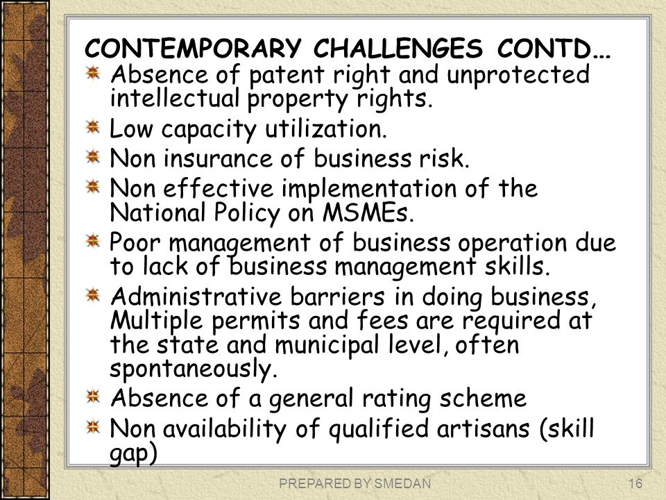 PREPARED BY SMEDAN CONTEMPORARY CHALLENGES CONTD … Absence of patent right and unprotected intellectual property rights. Low capacity utilization. Non
