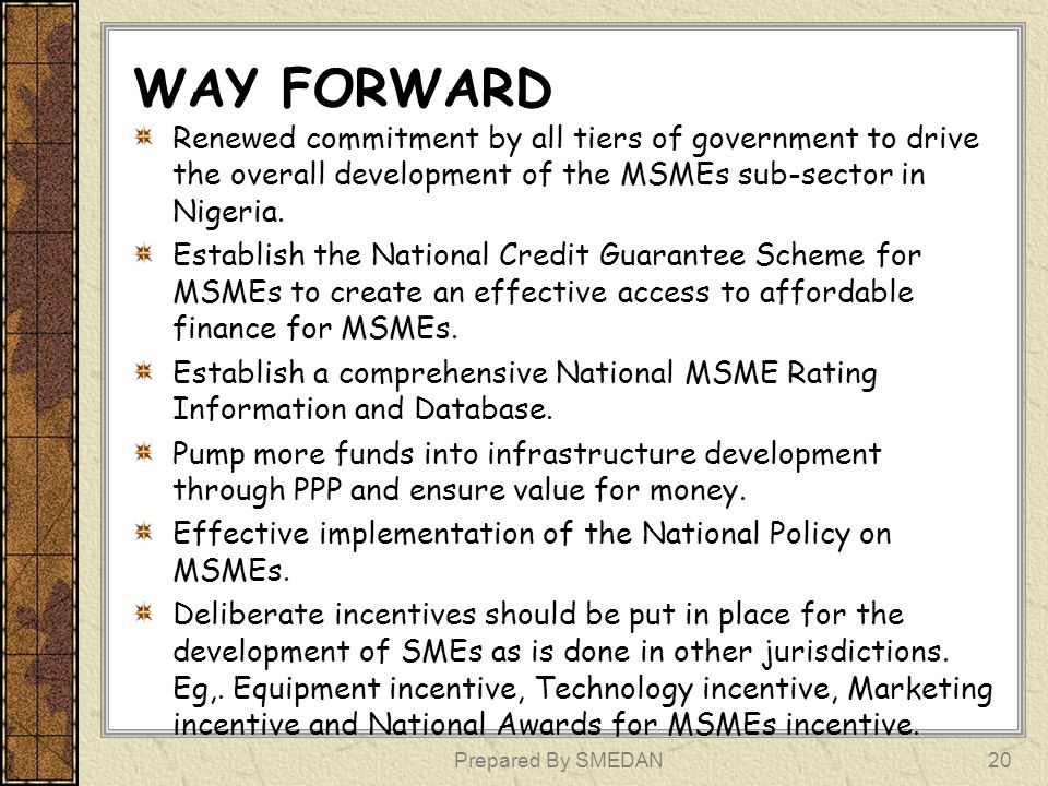 WAY FORWARD Renewed commitment by all tiers of government to drive the overall development of the MSMEs sub-sector in Nigeria. Establish the National