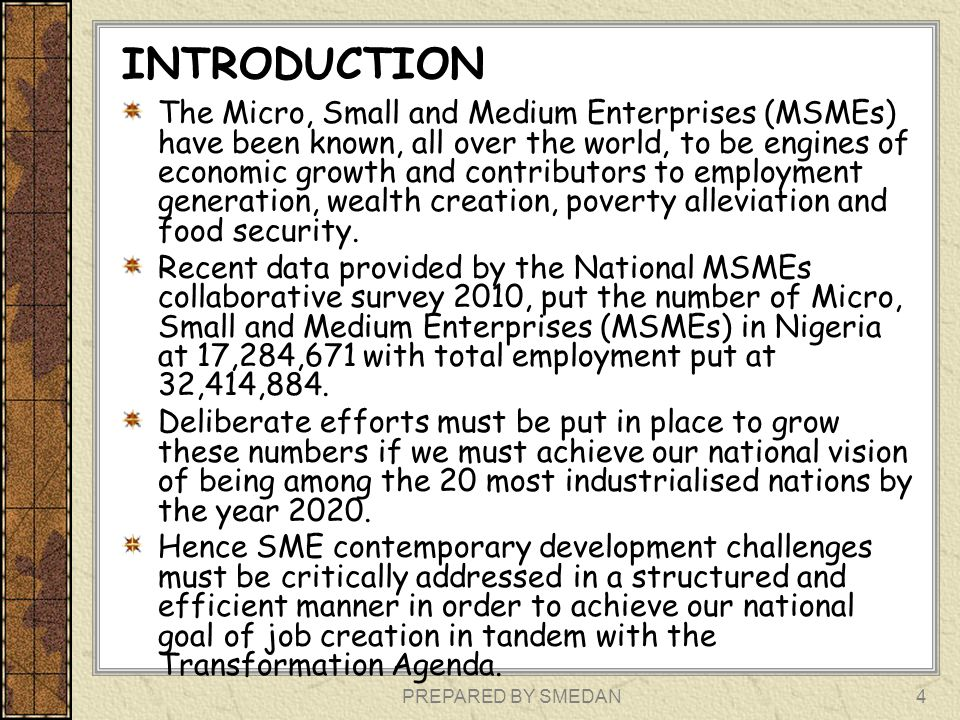 PREPARED BY SMEDAN4 INTRODUCTION The Micro, Small and Medium Enterprises (MSMEs) have been known, all over the world, to be engines of economic growth