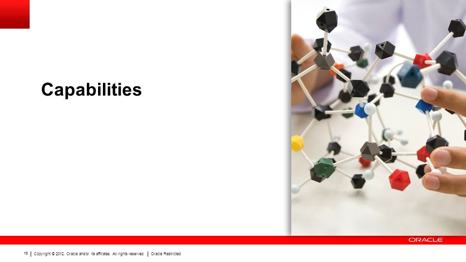 Copyright © 2012, Oracle and/or its affiliates. All rights reserved.Oracle Restricted 16 Capabilities