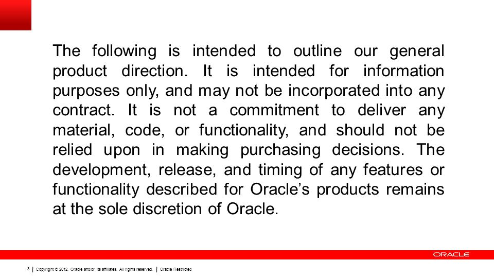Copyright © 2012, Oracle and/or its affiliates. All rights reserved.Oracle Restricted 3 The following is intended to outline our general product direc