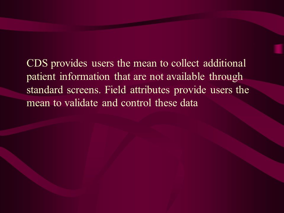 CDS provides users the mean to collect additional patient information that are not available through standard screens.