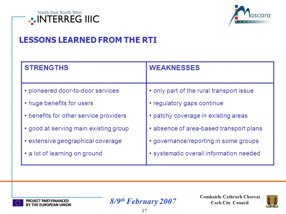 Comhairle Cathrach Chorcai Cork City Council 8/9 th February 2007 LESSONS LEARNED FROM THE RTI 17 STRENGTHSWEAKNESSES pioneered door-to-door services huge benefits for users benefits for other service providers good at serving main existing group extensive geographical coverage a lot of learning on ground only part of the rural transport issue regulatory gaps continue patchy coverage in existing areas absence of area-based transport plans governance/reporting in some groups systematic overall information needed