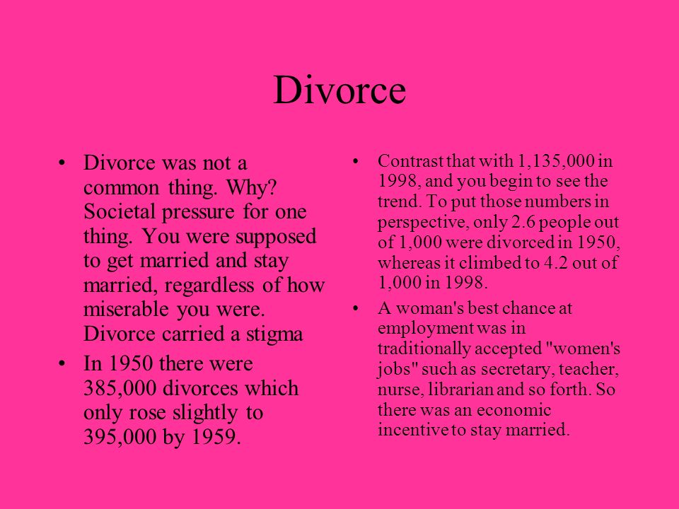 Divorce Divorce was not a common thing. Why? Societal pressure for one thing. You were supposed to get married and stay married, regardless of how mis