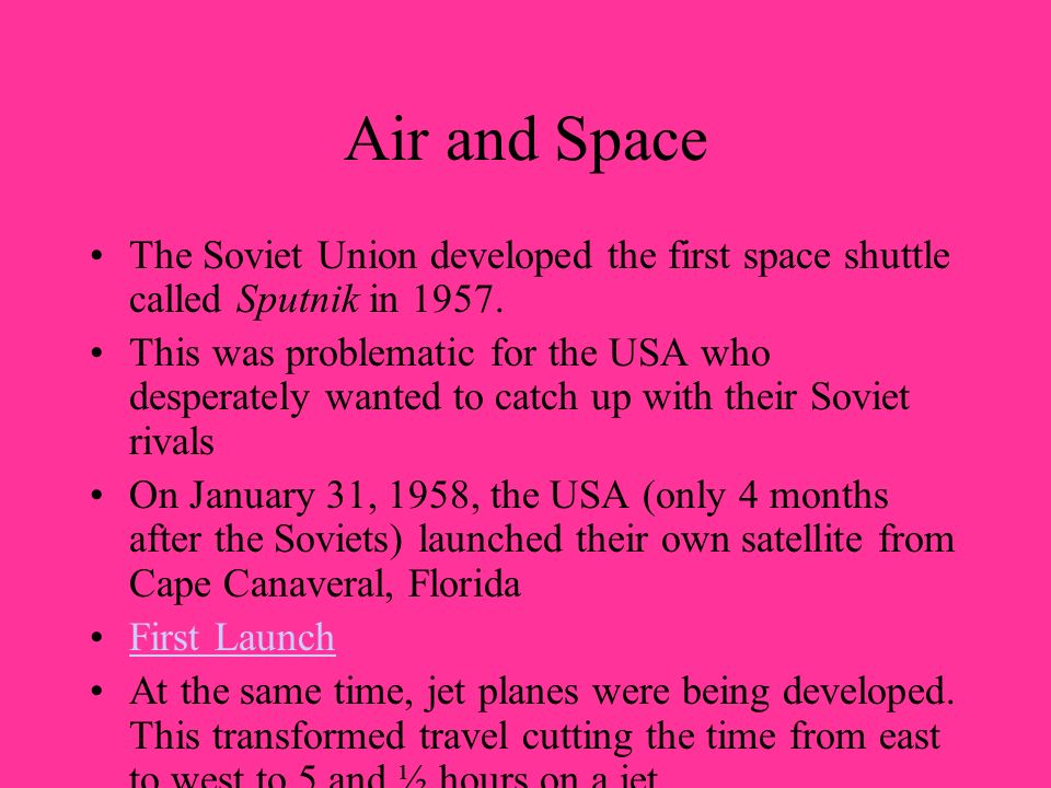 Air and Space The Soviet Union developed the first space shuttle called Sputnik in 1957. This was problematic for the USA who desperately wanted to ca