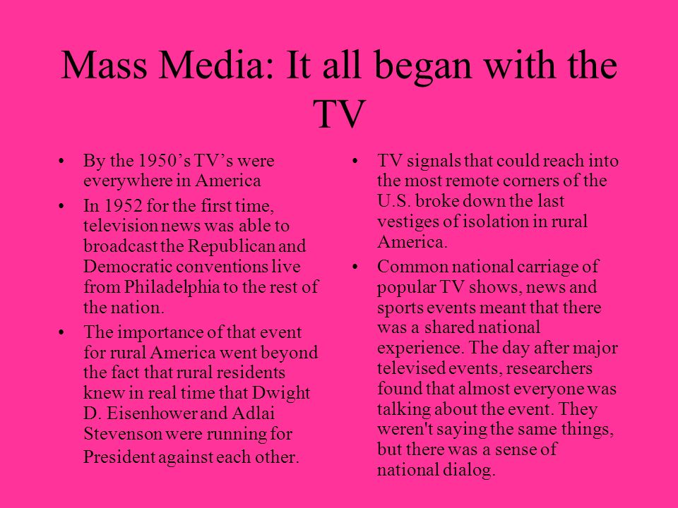Mass Media: It all began with the TV By the 1950s TVs were everywhere in America In 1952 for the first time, television news was able to broadcast the