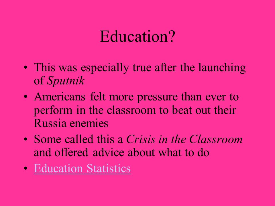 Education? This was especially true after the launching of Sputnik Americans felt more pressure than ever to perform in the classroom to beat out thei