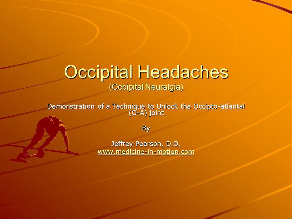 Occipital Headaches (Occipital Neuralgia) Demonstration of a Technique to Unlock the Occipto-atlantal (O-A) joint By Jeffrey Pearson, D.O. www.medicin