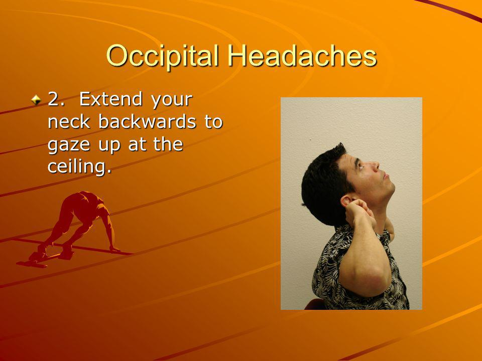 Occipital Headaches 2. Extend your neck backwards to gaze up at the ceiling.