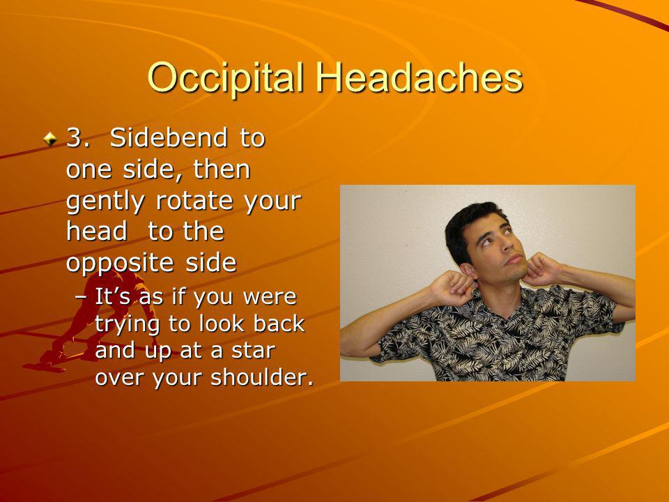 Occipital Headaches 3. Sidebend to one side, then gently rotate your head to the opposite side –Its as if you were trying to look back and up at a sta