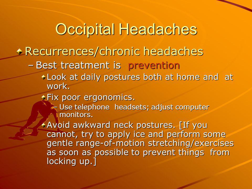 Occipital Headaches Recurrences/chronic headaches –Best treatment is prevention Look at daily postures both at home and at work. Fix poor ergonomics.