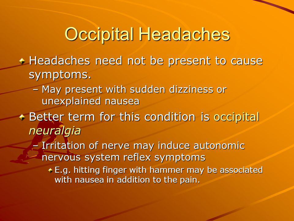 Occipital Headaches Headaches need not be present to cause symptoms. –May present with sudden dizziness or unexplained nausea Better term for this con