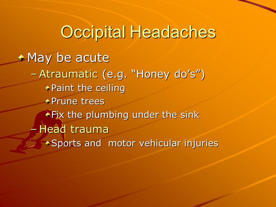 Occipital Headaches May be acute –Atraumatic (e.g. Honey dos) Paint the ceiling Prune trees Fix the plumbing under the sink –Head trauma Sports and mo