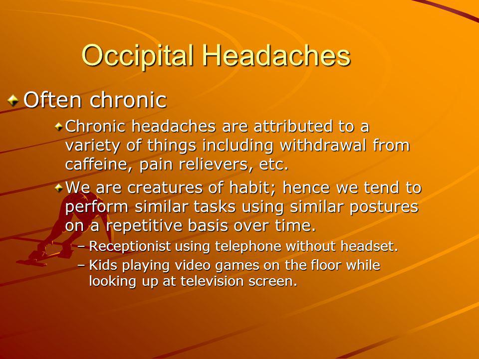 Occipital Headaches Often chronic Chronic headaches are attributed to a variety of things including withdrawal from caffeine, pain relievers, etc. We