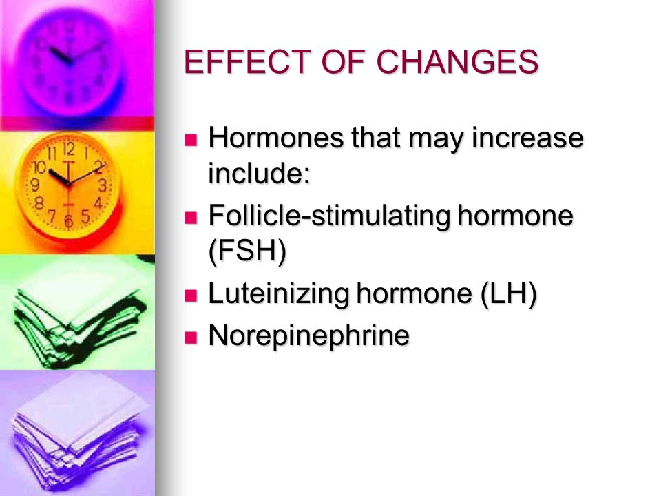 EFFECT OF CHANGES Hormones that may increase include: Hormones that may increase include: Follicle-stimulating hormone (FSH) Follicle-stimulating horm
