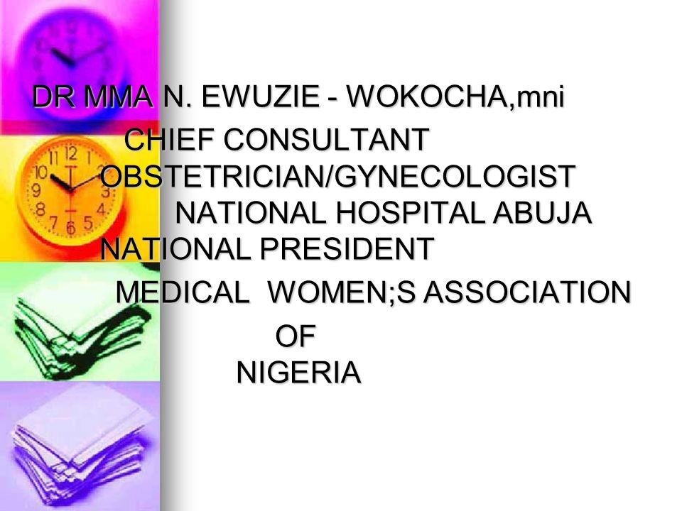 DR MMA N. EWUZIE - WOKOCHA,mni CHIEF CONSULTANT OBSTETRICIAN/GYNECOLOGIST NATIONAL HOSPITAL ABUJA NATIONAL PRESIDENT CHIEF CONSULTANT OBSTETRICIAN/GYN