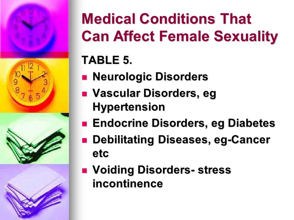 Medical Conditions That Can Affect Female Sexuality TABLE 5. Neurologic Disorders Neurologic Disorders Vascular Disorders, eg Hypertension Vascular Di
