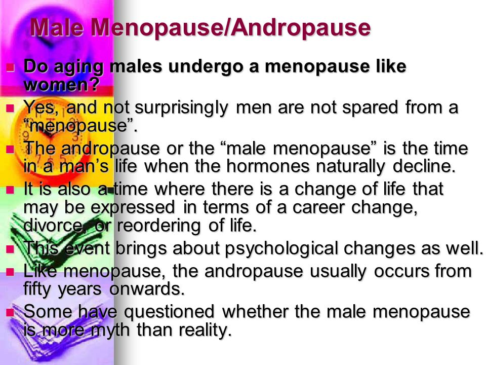 Male Menopause/Andropause Do aging males undergo a menopause like women? Do aging males undergo a menopause like women? Yes, and not surprisingly men