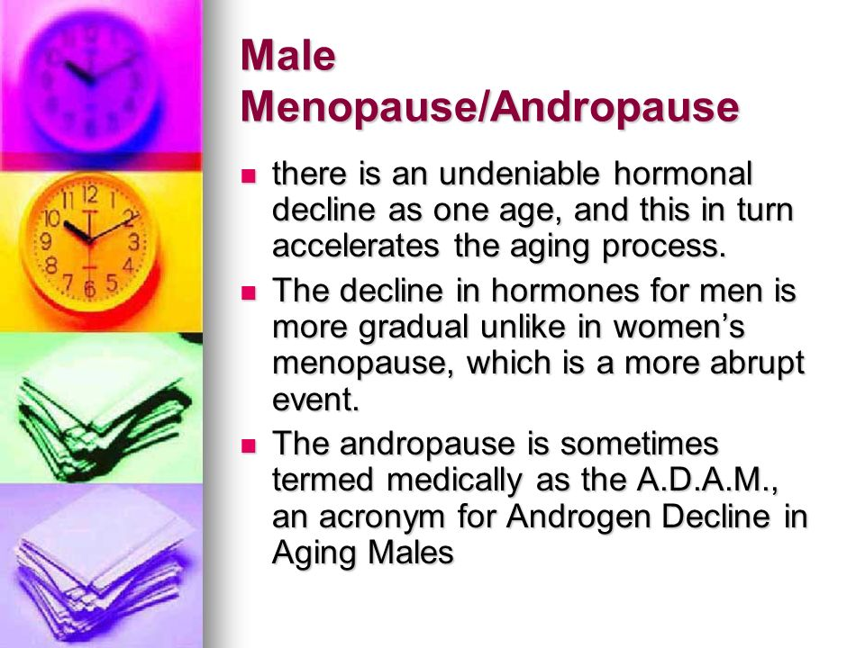 Male Menopause/Andropause there is an undeniable hormonal decline as one age, and this in turn accelerates the aging process. there is an undeniable h