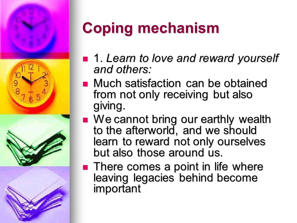 Coping mechanism 1. Learn to love and reward yourself and others: 1. Learn to love and reward yourself and others: Much satisfaction can be obtained f