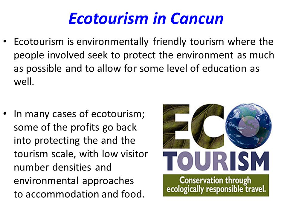 Ecotourism in Cancun Ecotourism is environmentally friendly tourism where the people involved seek to protect the environment as much as possible and