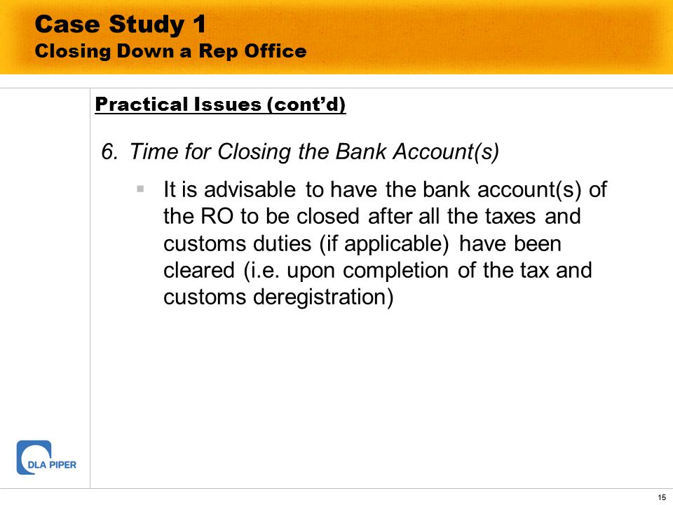 15 Case Study 1 Closing Down a Rep Office 6.Time for Closing the Bank Account(s) It is advisable to have the bank account(s) of the RO to be closed af