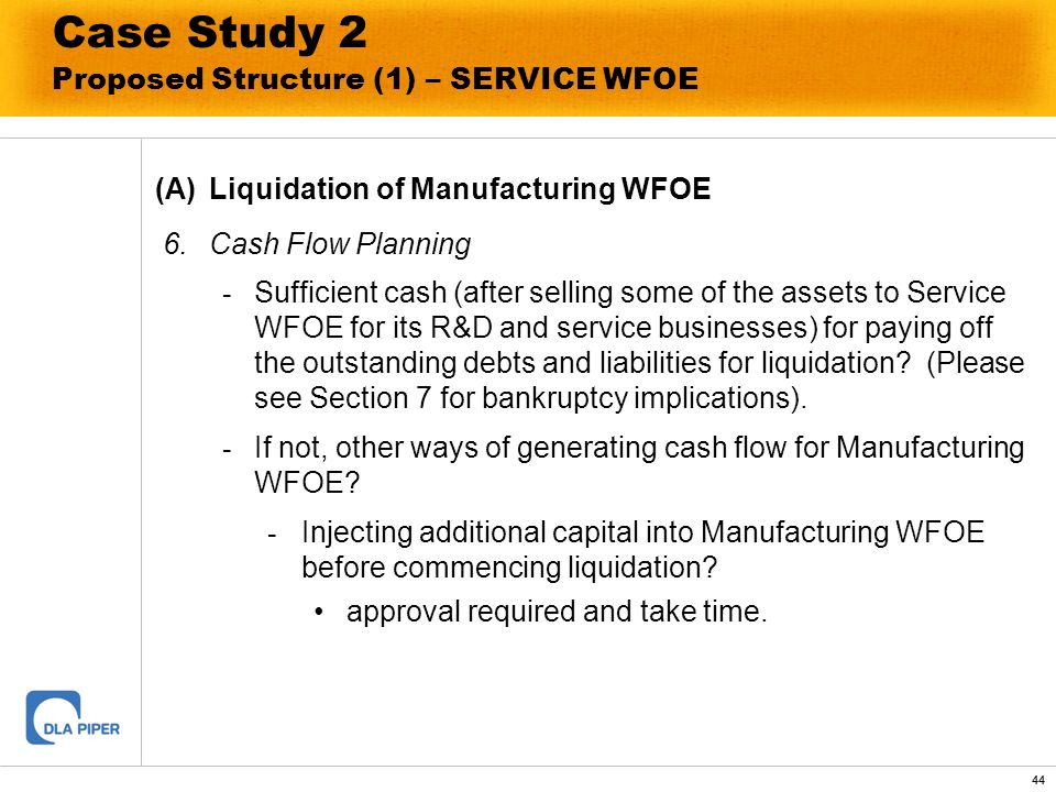 44 Case Study 2 Proposed Structure (1) – SERVICE WFOE (A)Liquidation of Manufacturing WFOE 6.Cash Flow Planning - Sufficient cash (after selling some