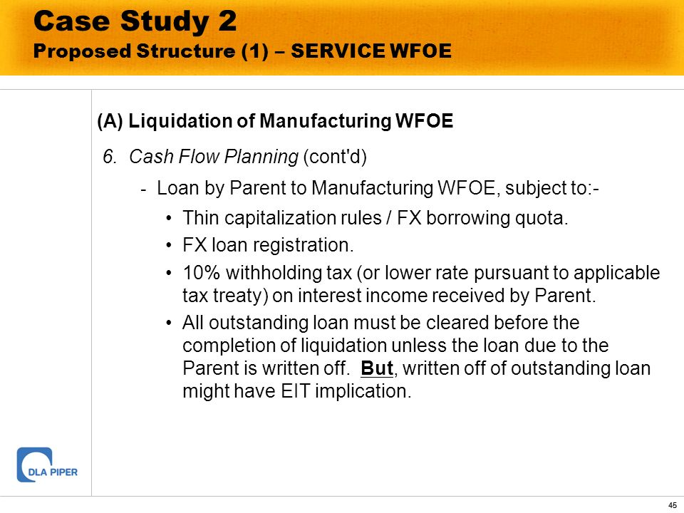 45 Case Study 2 Proposed Structure (1) – SERVICE WFOE (A) Liquidation of Manufacturing WFOE 6. Cash Flow Planning (cont'd) - Loan by Parent to Manufac