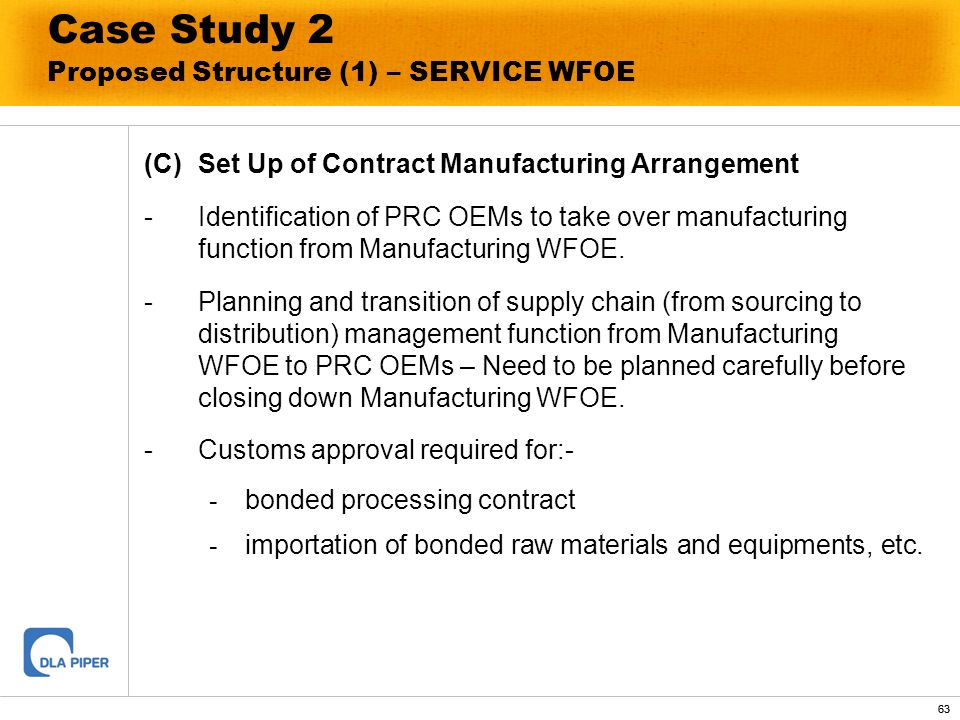 63 Case Study 2 Proposed Structure (1) – SERVICE WFOE (C)Set Up of Contract Manufacturing Arrangement - Identification of PRC OEMs to take over manufa