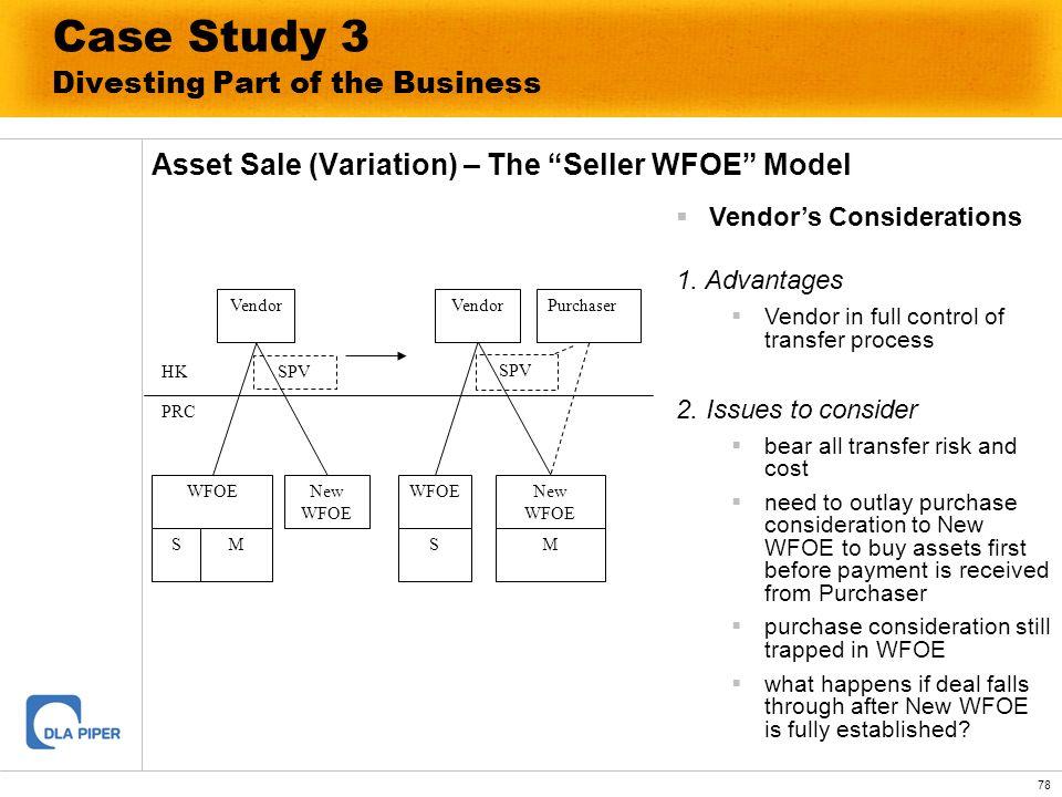 78 Case Study 3 Divesting Part of the Business Asset Sale (Variation) – The Seller WFOE Model Vendor WFOE SM New WFOE Vendor WFOE S New WFOE M HK PRC