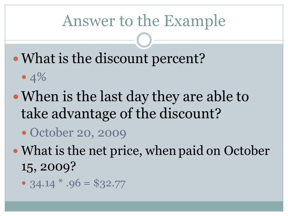 Answer to the Example What is the discount percent? 4% When is the last day they are able to take advantage of the discount? October 20, 2009 What is