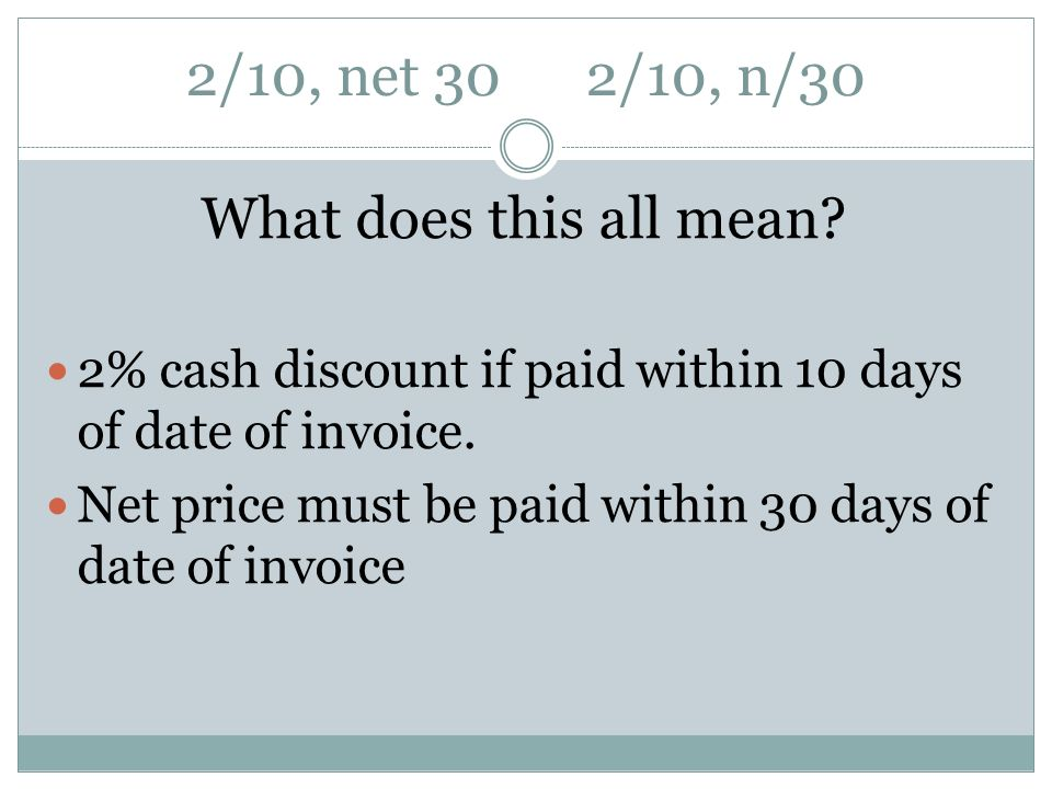 2/10, net 30 2/10, n/30 What does this all mean? 2% cash discount if paid within 10 days of date of invoice. Net price must be paid within 30 days of