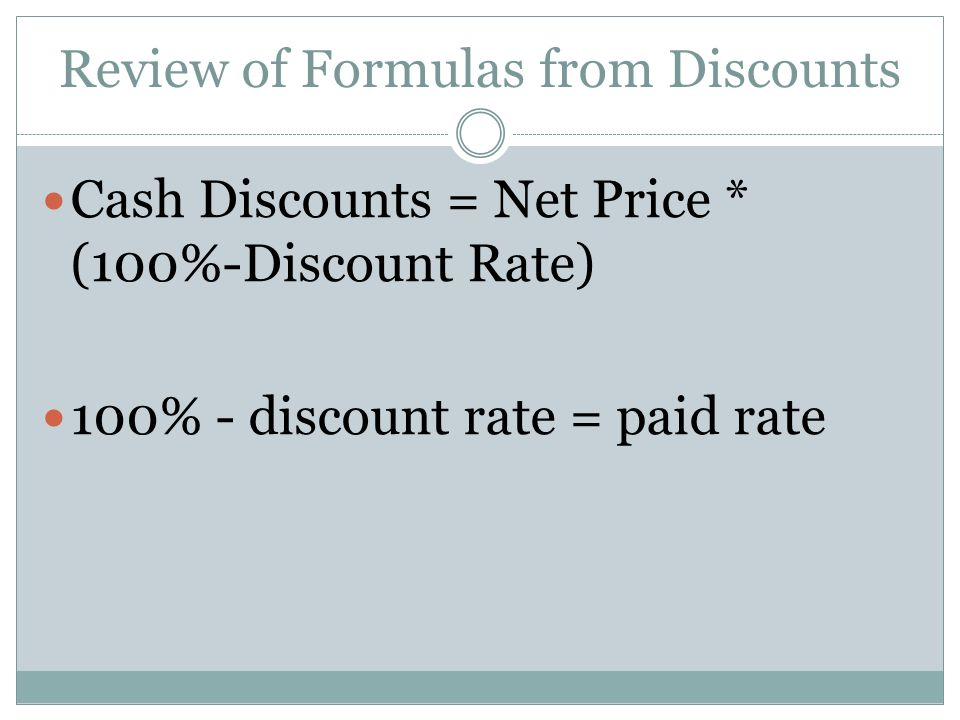 Review of Formulas from Discounts Cash Discounts = Net Price * (100%-Discount Rate) 100% - discount rate = paid rate
