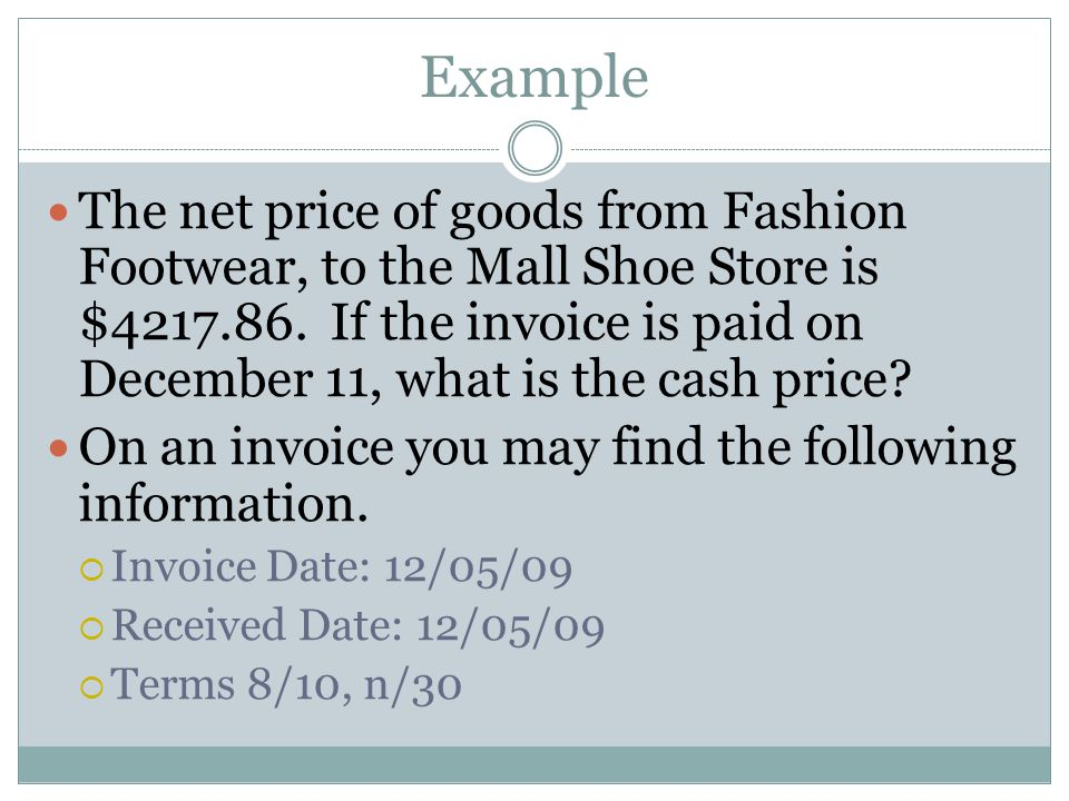 Example The net price of goods from Fashion Footwear, to the Mall Shoe Store is $4217.86. If the invoice is paid on December 11, what is the cash pric