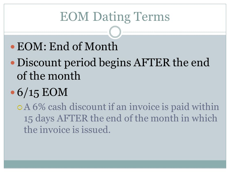 EOM Dating Terms EOM: End of Month Discount period begins AFTER the end of the month 6/15 EOM A 6% cash discount if an invoice is paid within 15 days