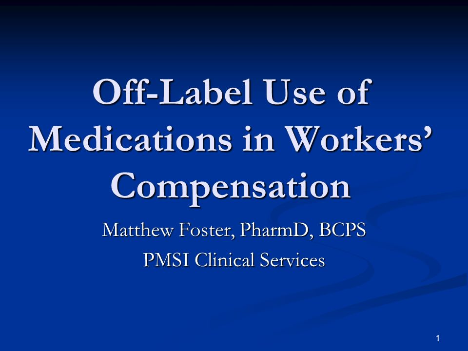 1 Off-Label Use of Medications in Workers Compensation Matthew Foster, PharmD, BCPS PMSI Clinical Services