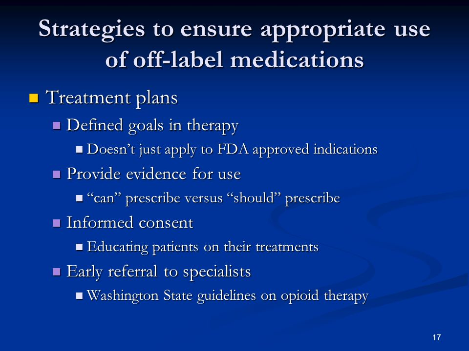 17 Strategies to ensure appropriate use of off-label medications Treatment plans Treatment plans Defined goals in therapy Defined goals in therapy Doesnt just apply to FDA approved indications Doesnt just apply to FDA approved indications Provide evidence for use Provide evidence for use can prescribe versus should prescribe can prescribe versus should prescribe Informed consent Informed consent Educating patients on their treatments Educating patients on their treatments Early referral to specialists Early referral to specialists Washington State guidelines on opioid therapy Washington State guidelines on opioid therapy