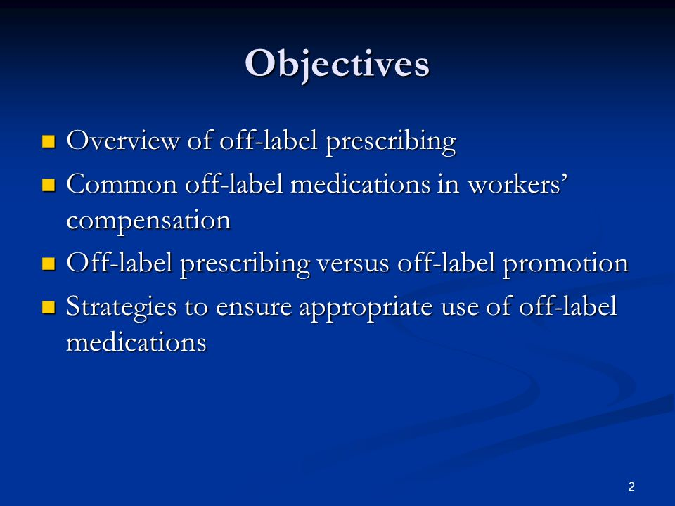 2 Objectives Overview of off-label prescribing Overview of off-label prescribing Common off-label medications in workers compensation Common off-label medications in workers compensation Off-label prescribing versus off-label promotion Off-label prescribing versus off-label promotion Strategies to ensure appropriate use of off-label medications Strategies to ensure appropriate use of off-label medications