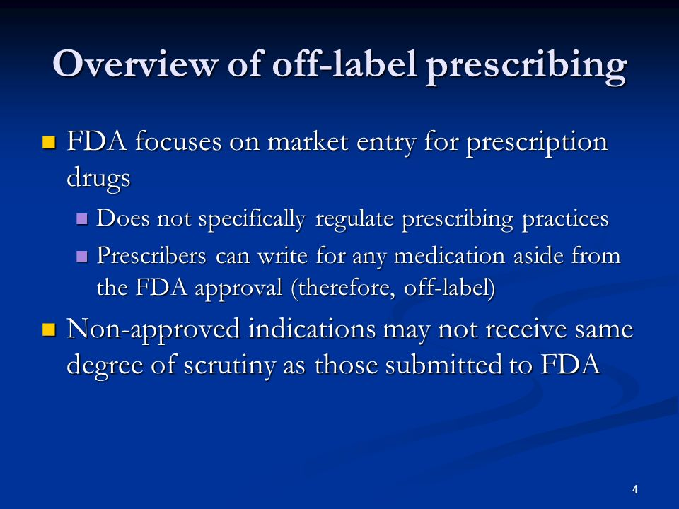 4 Overview of off-label prescribing FDA focuses on market entry for prescription drugs FDA focuses on market entry for prescription drugs Does not specifically regulate prescribing practices Does not specifically regulate prescribing practices Prescribers can write for any medication aside from the FDA approval (therefore, off-label) Prescribers can write for any medication aside from the FDA approval (therefore, off-label) Non-approved indications may not receive same degree of scrutiny as those submitted to FDA Non-approved indications may not receive same degree of scrutiny as those submitted to FDA