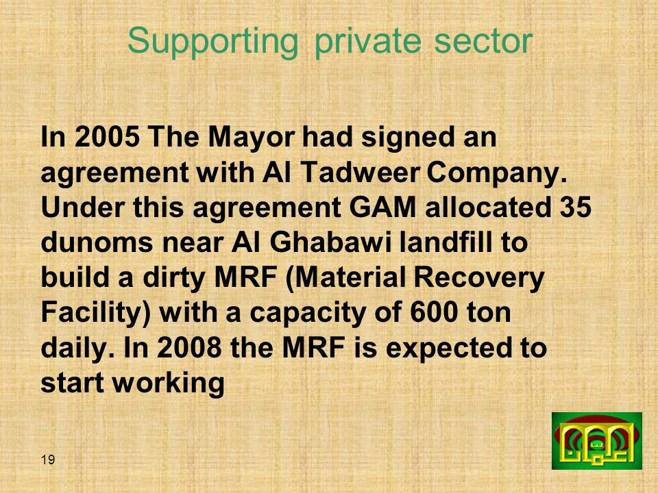 19 Supporting private sector In 2005 The Mayor had signed an agreement with Al Tadweer Company. Under this agreement GAM allocated 35 dunoms near Al G